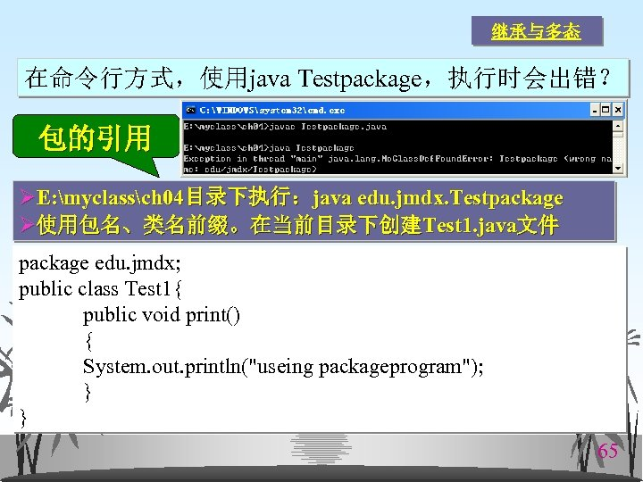 继承与多态 在命令行方式,使用java Testpackage,执行时会出错? 包的引用 ØE: myclassch 04目录下执行:java edu. jmdx. Testpackage Ø使用包名、类名前缀。在当前目录下创建Test 1. java文件 package