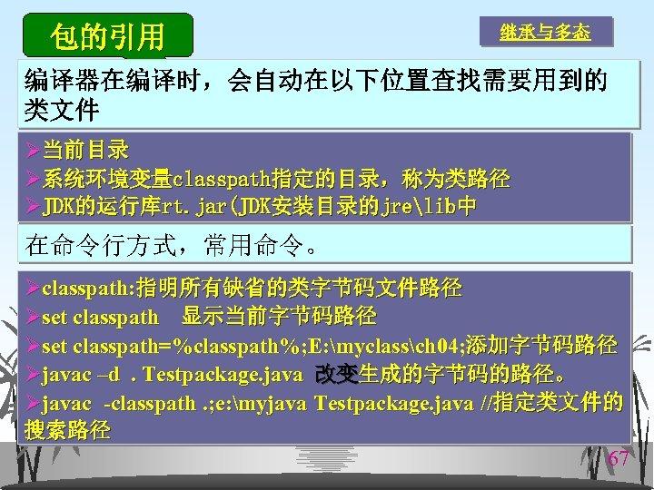 包的引用 继承与多态 编译器在编译时,会自动在以下位置查找需要用到的 类文件 Ø当前目录 Ø系统环境变量classpath指定的目录,称为类路径 ØJDK的运行库rt. jar(JDK安装目录的jrelib中 在命令行方式,常用命令。 Øclasspath: 指明所有缺省的类字节码文件路径 Øset classpath 显示当前字节码路径