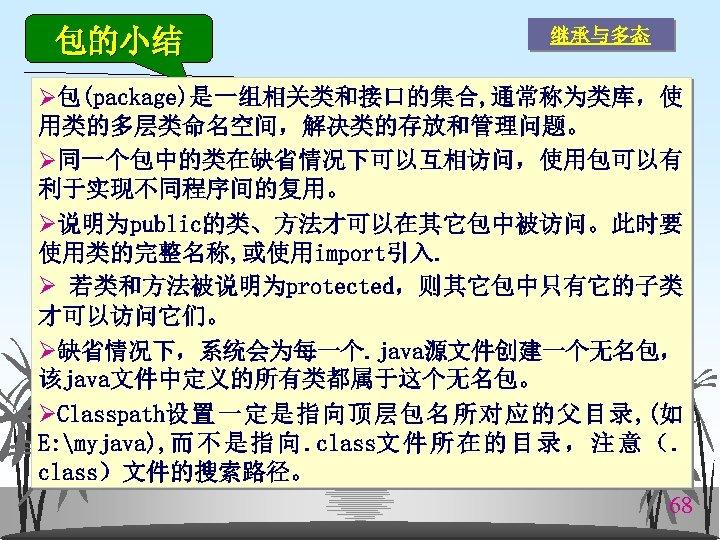 包的小结 继承与多态 Ø包(package)是一组相关类和接口的集合, 通常称为类库,使 用类的多层类命名空间,解决类的存放和管理问题。 Ø同一个包中的类在缺省情况下可以互相访问,使用包可以有 利于实现不同程序间的复用。 Ø说明为public的类、方法才可以在其它包中被访问。此时要 使用类的完整名称, 或使用import引入. Ø 若类和方法被说明为protected,则其它包中只有它的子类 才可以访问它们。 Ø缺省情况下,系统会为每一个.