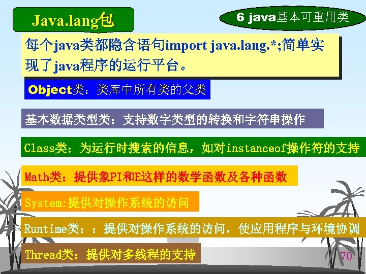 Java. lang包 6 java基本可重用类 每个java类都隐含语句import java. lang. *; 简单实 现了java程序的运行平台。 Object类:类库中所有类的父类 基本数据类型类:支持数字类型的转换和字符串操作 Class类:为运行时搜索的信息,如对instanceof操作符的支持 Math类:提供象PI和E这样的数学函数及各种函数
