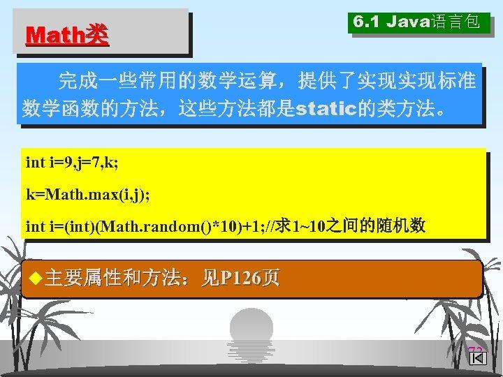 Math类 6. 1 Java语言包 完成一些常用的数学运算,提供了实现实现标准 数学函数的方法,这些方法都是static的类方法。 int i=9, j=7, k; k=Math. max(i, j); int