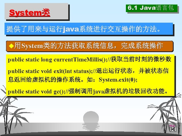 System类 6. 1 Java语言包 提供了用来与运行java系统进行交互操作的方法。 ◆用System类的方法获取系统信息,完成系统操作 public static long current. Time. Millis(); //获取当前时刻的微秒数 public