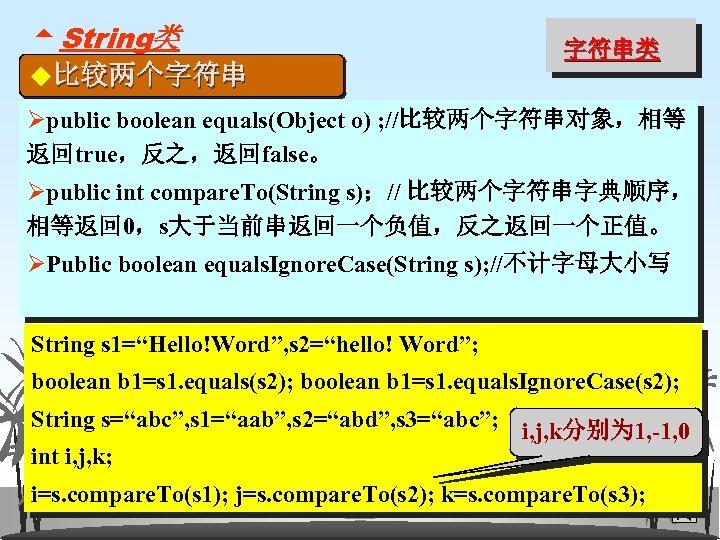 5 String类 ◆比较两个字符串 字符串类 Øpublic boolean equals(Object o) ; //比较两个字符串对象,相等 返回true,反之,返回false。 Øpublic int compare.