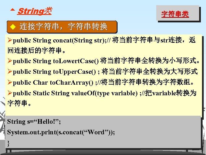 5 String类 字符串类 ◆ 连接字符串,字符串转换 Øpublic String concat(String str); // 将当前字符串与str连接,返 回连接后的字符串。 Øpublic String