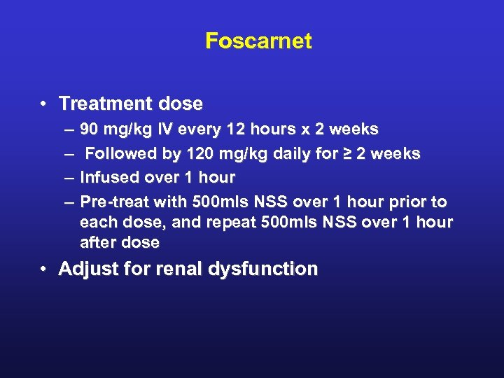 Foscarnet • Treatment dose – – 90 mg/kg IV every 12 hours x 2