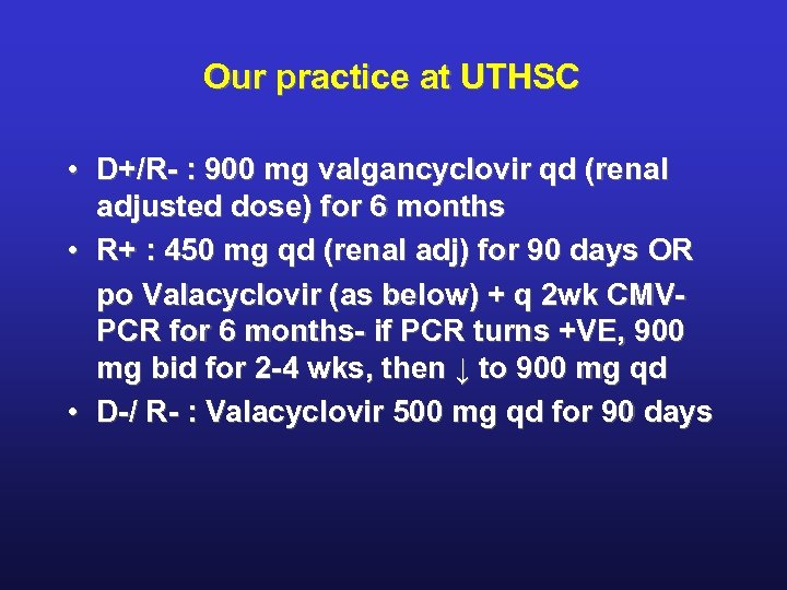 Our practice at UTHSC • D+/R- : 900 mg valgancyclovir qd (renal adjusted dose)