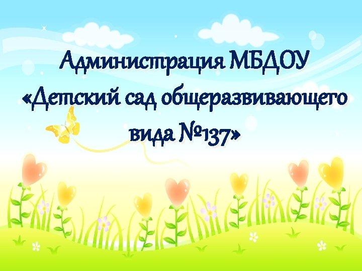 Администрация МБДОУ «Детский сад общеразвивающего вида № 137»