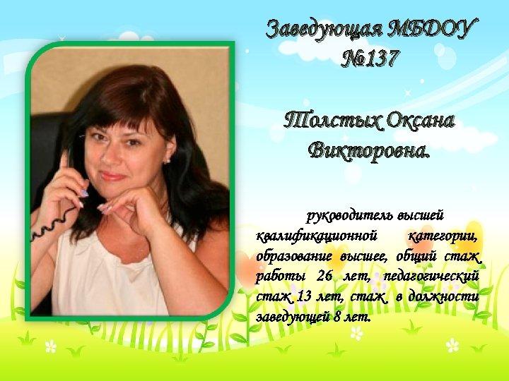 Заведующая МБДОУ № 137 Толстых Оксана Викторовна. руководитель высшей квалификационной категории, образование высшее, общий