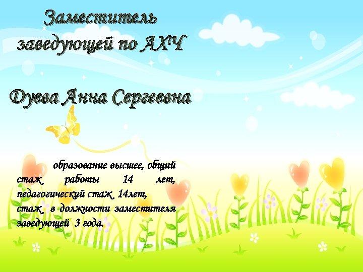Заместитель заведующей по АХЧ Дуева Анна Сергеевна образование высшее, общий стаж работы 14 лет,