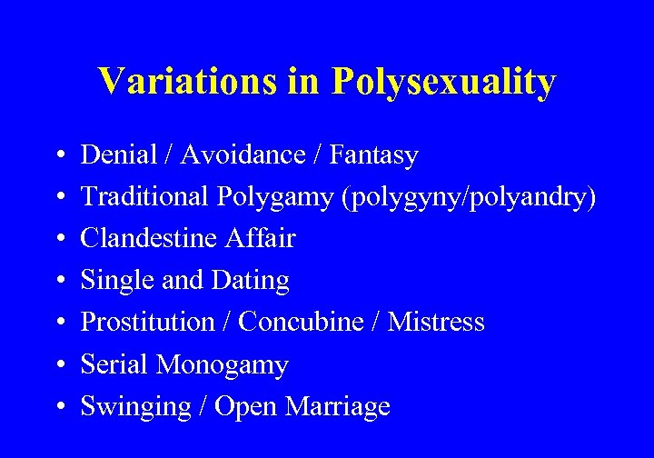 Variations in Polysexuality • • Denial / Avoidance / Fantasy Traditional Polygamy (polygyny/polyandry) Clandestine