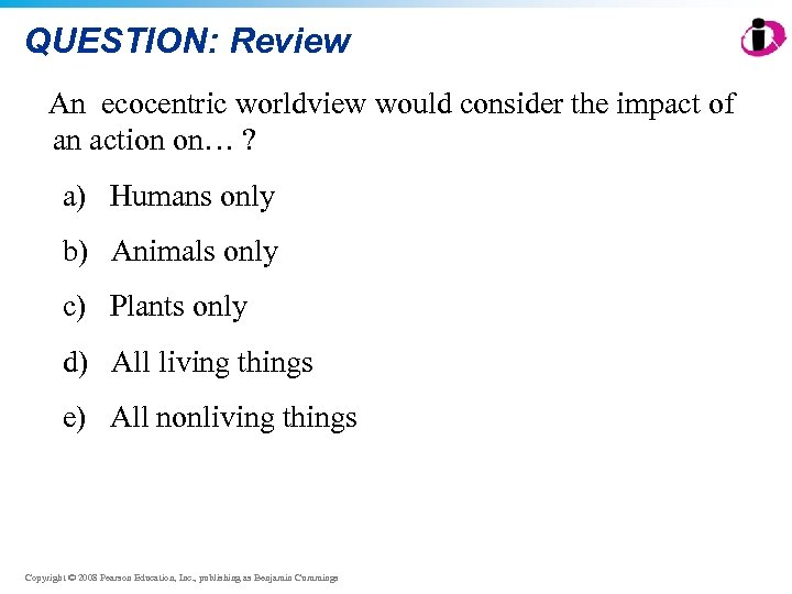 QUESTION: Review An ecocentric worldview would consider the impact of an action on… ?