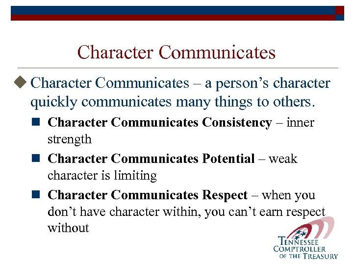 Character Communicates u Character Communicates – a person's character quickly communicates many things to