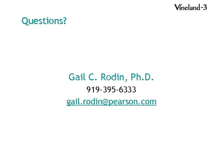 Questions? Gail C. Rodin, Ph. D. 919 -395 -6333 gail. rodin@pearson. com