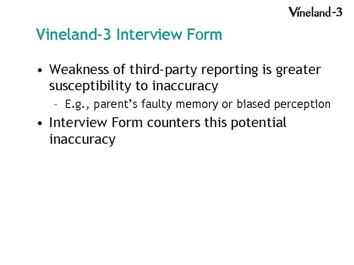 Vineland-3 Interview Form • Weakness of third-party reporting is greater susceptibility to inaccuracy –