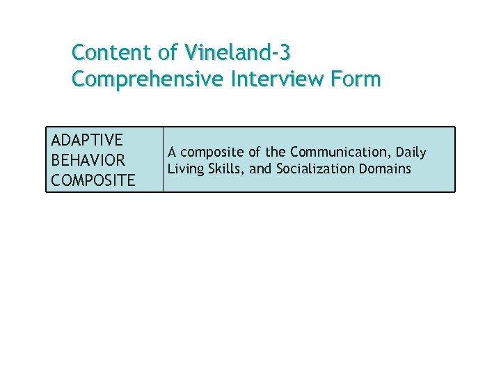 Content of Vineland-3 Comprehensive Interview Form ADAPTIVE BEHAVIOR COMPOSITE A composite of the Communication,