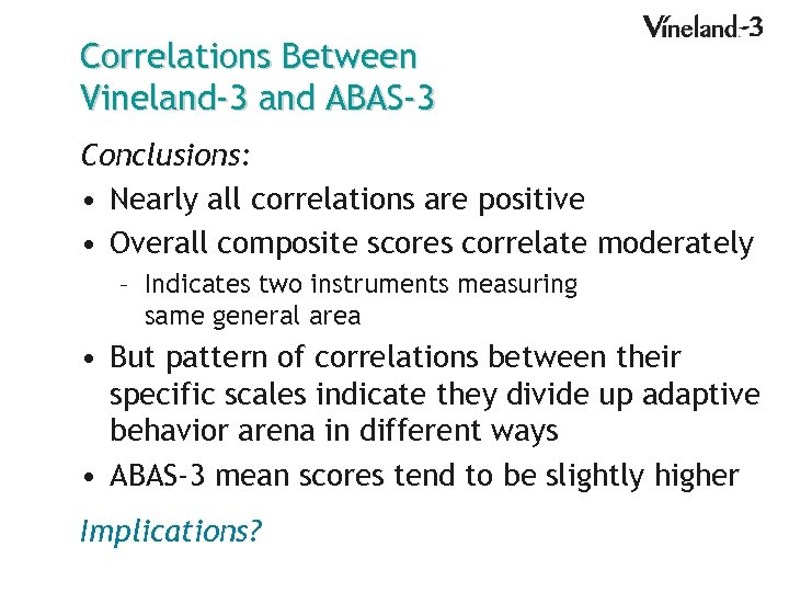 Correlations Between Vineland-3 and ABAS-3 Conclusions: • Nearly all correlations are positive • Overall