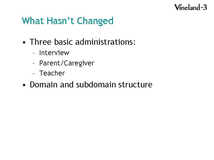 What Hasn't Changed • Three basic administrations: – Interview – Parent/Caregiver – Teacher •