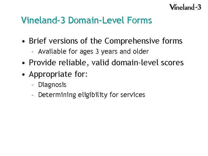 Vineland-3 Domain-Level Forms • Brief versions of the Comprehensive forms – Available for ages