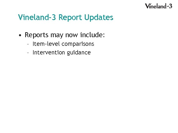 Vineland-3 Report Updates • Reports may now include: – Item-level comparisons – Intervention guidance