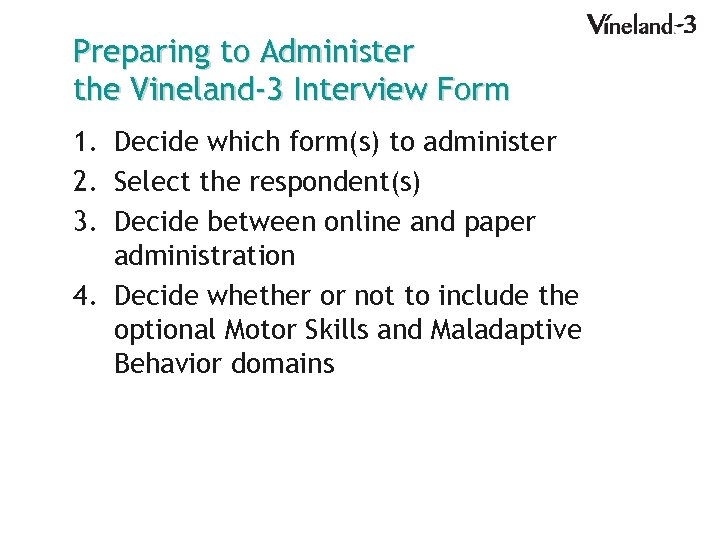 Preparing to Administer the Vineland-3 Interview Form 1. Decide which form(s) to administer 2.