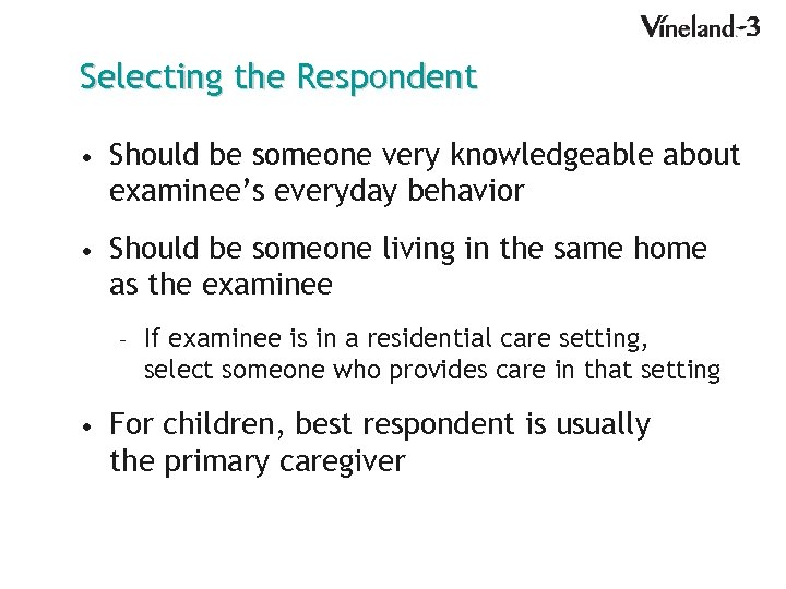 Selecting the Respondent • Should be someone very knowledgeable about examinee's everyday behavior •