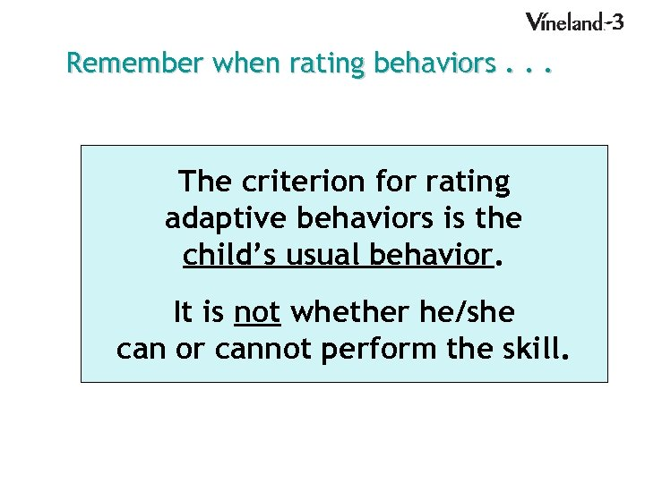 Remember when rating behaviors. . . The criterion for rating adaptive behaviors is the
