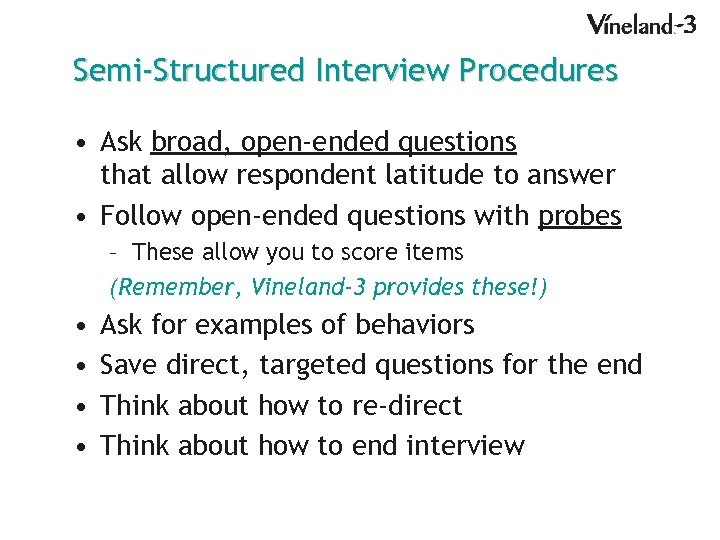 Semi-Structured Interview Procedures • Ask broad, open-ended questions that allow respondent latitude to answer