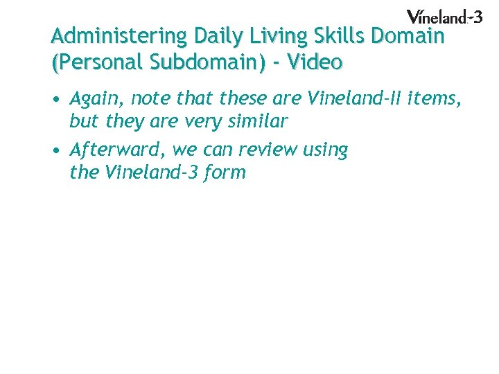 Administering Daily Living Skills Domain (Personal Subdomain) - Video • Again, note that these