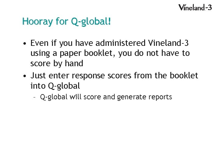 Hooray for Q-global! • Even if you have administered Vineland-3 using a paper booklet,