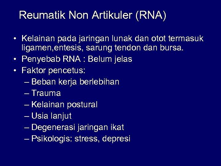 Reumatik Non Artikuler (RNA) • Kelainan pada jaringan lunak dan otot termasuk ligamen, entesis,