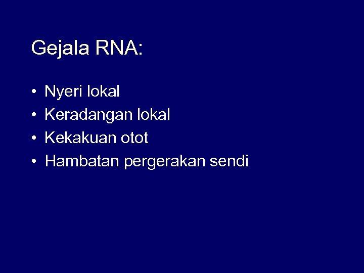 Gejala RNA: • • Nyeri lokal Keradangan lokal Kekakuan otot Hambatan pergerakan sendi