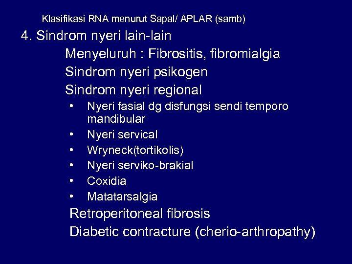 Klasifikasi RNA menurut Sapal/ APLAR (samb) 4. Sindrom nyeri lain-lain Menyeluruh : Fibrositis, fibromialgia