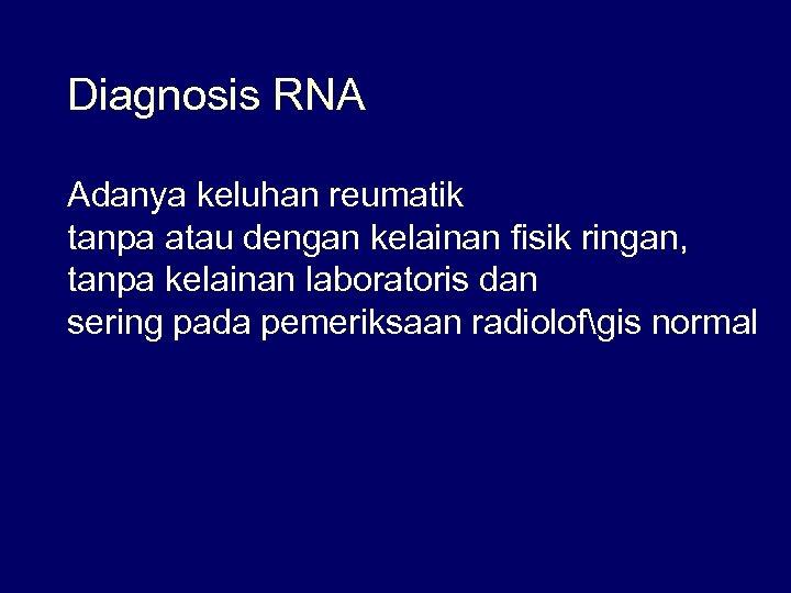 Diagnosis RNA Adanya keluhan reumatik tanpa atau dengan kelainan fisik ringan, tanpa kelainan laboratoris