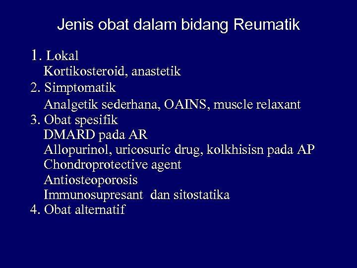 Jenis obat dalam bidang Reumatik 1. Lokal Kortikosteroid, anastetik 2. Simptomatik Analgetik sederhana, OAINS,