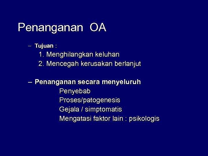 Penanganan OA – Tujuan : 1. Menghilangkan keluhan 2. Mencegah kerusakan berlanjut – Penanganan