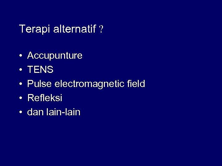 Terapi alternatif ? • • • Accupunture TENS Pulse electromagnetic field Refleksi dan lain-lain