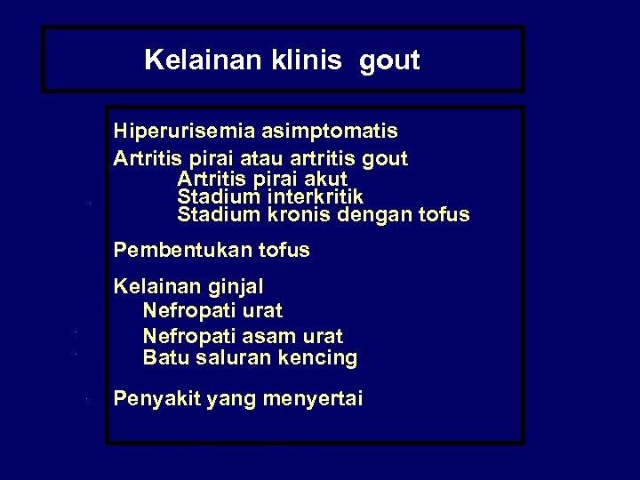 Kelainan klinis gout Hiperurisemia asimptomatis Artritis pirai atau artritis gout Artritis pirai akut Stadium