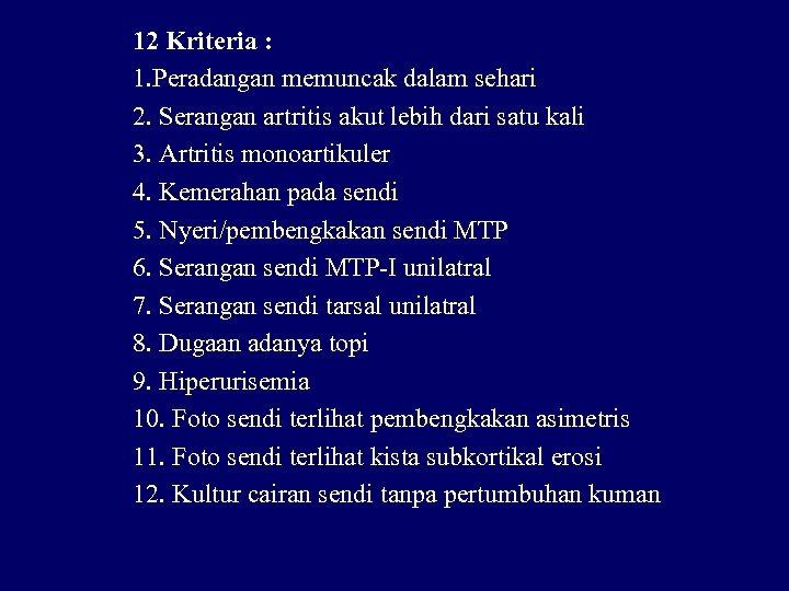 12 Kriteria : 1. Peradangan memuncak dalam sehari 2. Serangan artritis akut lebih dari