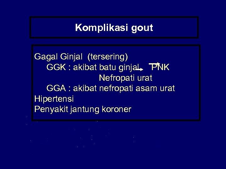 Komplikasi gout Gagal Ginjal (tersering) GGK : akibat batu ginjal PNK Nefropati urat GGA