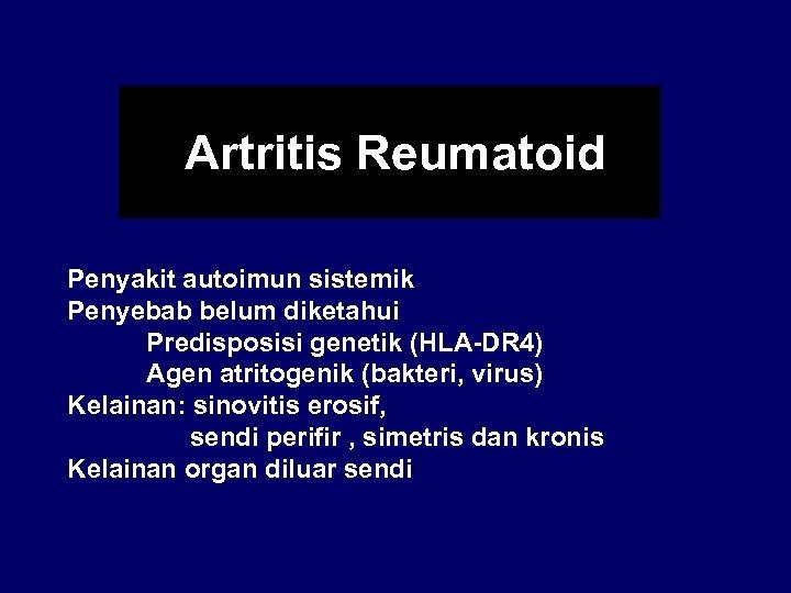 Artritis Reumatoid Penyakit autoimun sistemik Penyebab belum diketahui Predisposisi genetik (HLA-DR 4) Agen atritogenik