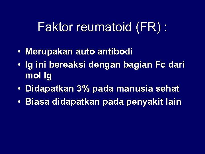 Faktor reumatoid (FR) : • Merupakan auto antibodi • Ig ini bereaksi dengan bagian