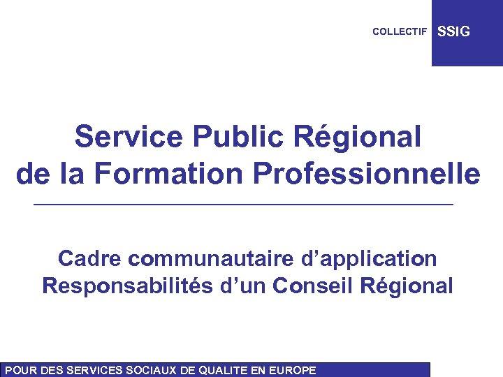 COLLECTIF SSIG Service Public Régional de la Formation Professionnelle Cadre communautaire d'application Responsabilités d'un