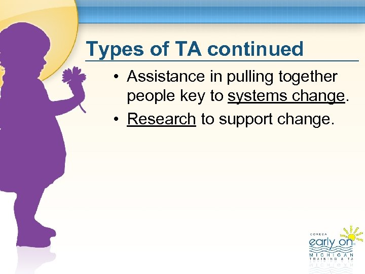Types of TA continued • Assistance in pulling together people key to systems change.