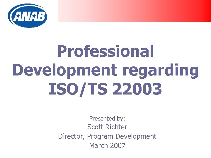 Professional Development regarding ISO/TS 22003 Presented by: Scott Richter Director, Program Development March 2007