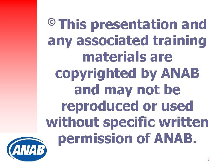 © This presentation and any associated training materials are copyrighted by ANAB and may