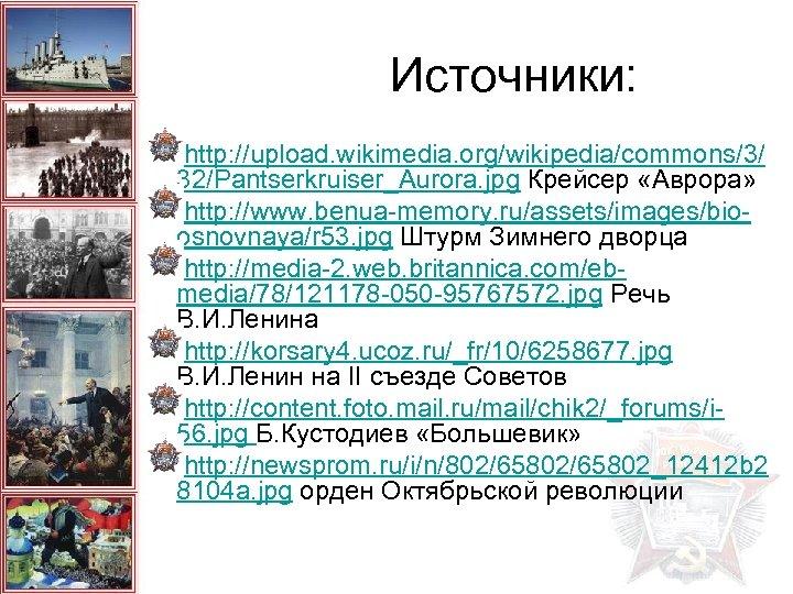 Источники: http: //upload. wikimedia. org/wikipedia/commons/3/ 32/Pantserkruiser_Aurora. jpg Крейсер «Аврора» http: //www. benua-memory. ru/assets/images/bioosnovnaya/r 53.