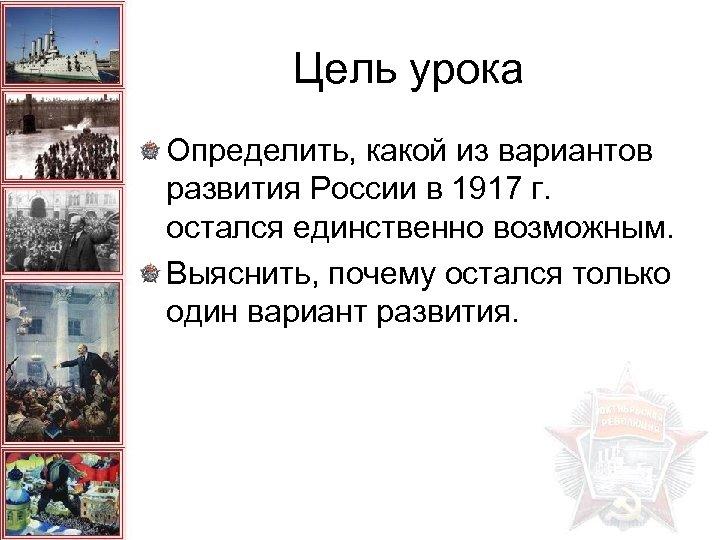 Цель урока Определить, какой из вариантов развития России в 1917 г. остался единственно возможным.