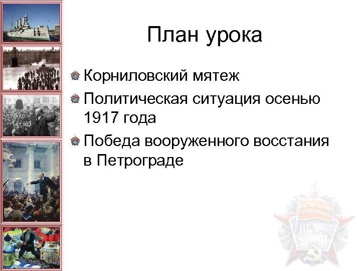 План урока Корниловский мятеж Политическая ситуация осенью 1917 года Победа вооруженного восстания в Петрограде