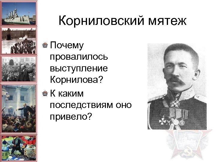 Корниловский мятеж Почему провалилось выступление Корнилова? К каким последствиям оно привело?