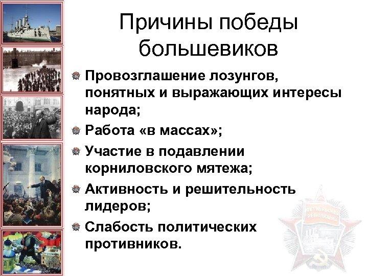 Причины победы большевиков Провозглашение лозунгов, понятных и выражающих интересы народа; Работа «в массах» ;